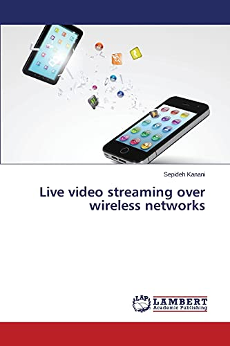 Live Video Streaming Over Wireless Networks By Kanani Sepideh