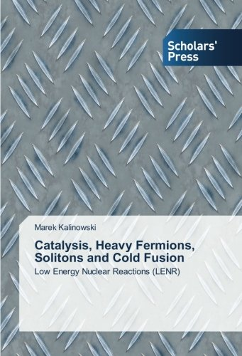 Catalysis, Heavy Fermions, Solitons and Cold Fusion: Low Energy Nuclear Reactions (LENR) By Marek Kalinowski