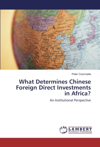 What Determines Chinese Foreign Direct Investments in Africa?: An Institutional Perspective By Peter Csizmadia
