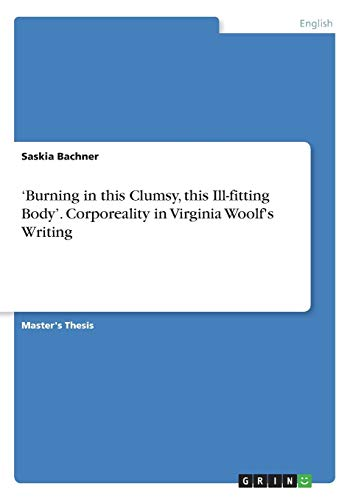 'Burning in this Clumsy, this Ill-fitting Body'. Corporeality in Virginia Woolf's Writing By Saskia Bachner