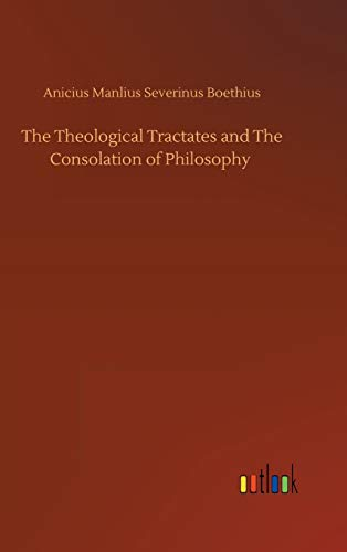 The Theological Tractates and The Consolation of Philosophy By Anicius Manlius Severinus Boethius