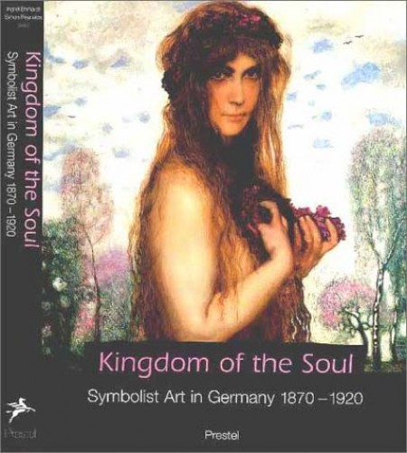 Kingdom of the Soul: Symbolist Art in Germany 1870-1920 By Edited by Ingrid Ehrhardt