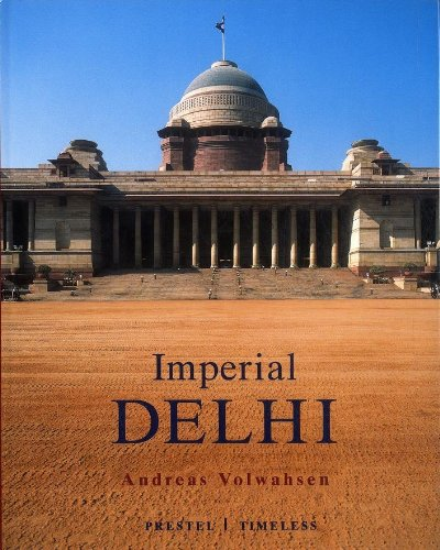 Imperial Delhi: the British Capital of the Indian Empire By Andreas Volwahsen