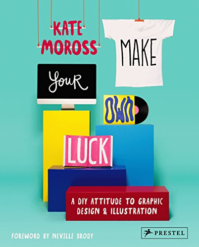 Make Your Own Luck: A DIY Attitude to Graphic Design and Illustration By Kate Moross