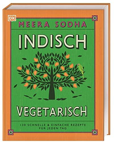 Indisch vegetarisch: 130 schnelle & einfache Rezepte für jeden Tag By Meera Sodha