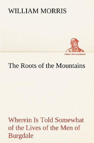The Roots of the Mountains; Wherein Is Told Somewhat of the Lives of the Men of Burgdale By William Morris, MD
