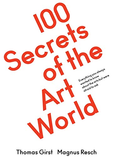 100 Secrets of the Art World: Everything you always wanted to know about the arts but were afraid to ask By Edited by Thomas Girst