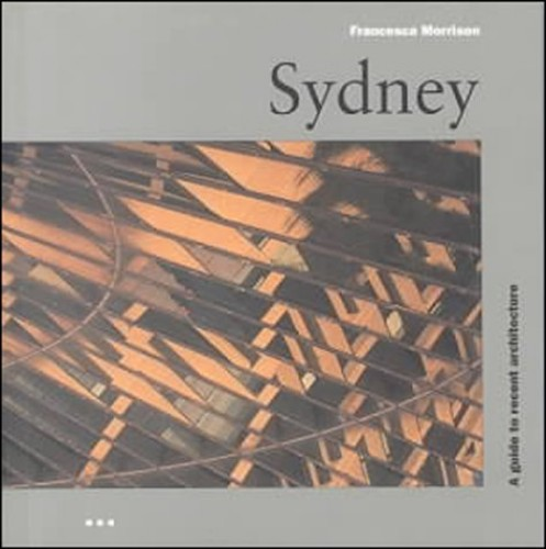 Sydney: a Guide to Recent Architecture By Francesca Morrison