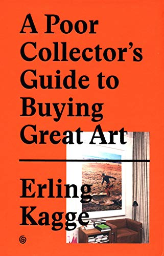 A Poor Collector's Guide to Buying Great Art By Created by Erling Kagge
