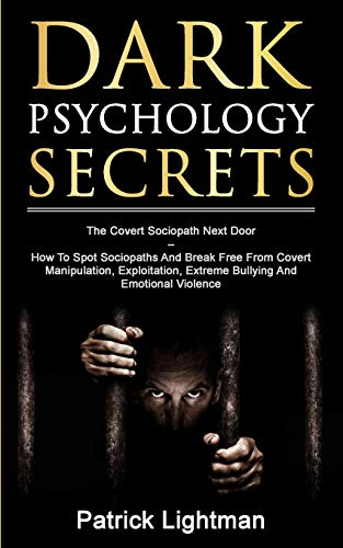 Dark Psychology Secrets: The Covert Sociopath Next Door - How To Spot Sociopaths And Break Free From Covert Manipulation, Exploitation, Extreme Bullying, And Emotional Violence By Patrick D. Lightman