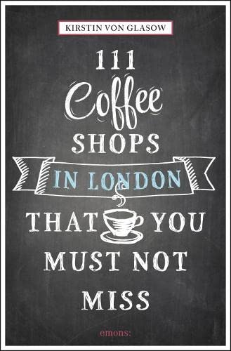 111 Coffee Shops in London That You Must Not Miss By Kirstin von Glasow