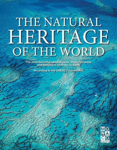The Natural Heritage of the World: The Most Beautiful National Parks, Protected Areas and Biosphere Reserves By Monaco Books