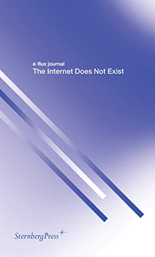 E-Flux Journal - the Internet Does Not Exist By E-Flux Journal