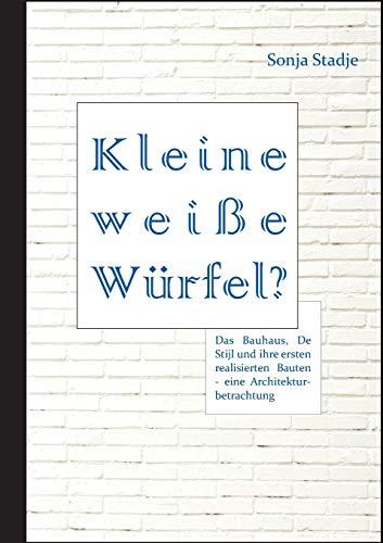 Kleine Wei e W rfel? Das Bauhaus, de Stijl Und Ihre Ersten Realisierten Bauten - Eine Architekturbetrachtung By Sonja Stadje