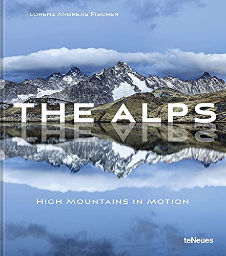 The Alps: High Mountains in Motion By Lorenz Andreas Fischer