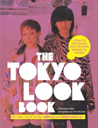 The Tokyo Look Book: Stylish to Spectacular, Goth to Gyaru, Sidewalk to Catwalk by Philomena Keet