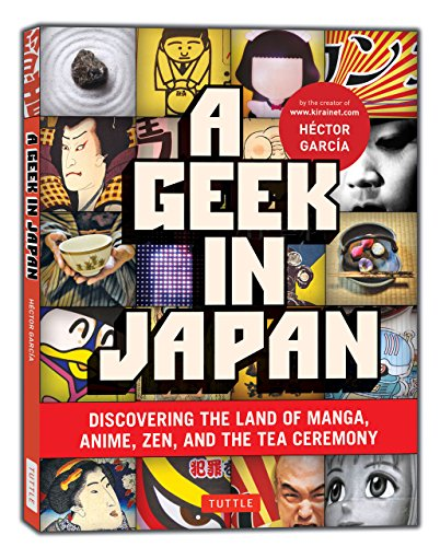 Geek in Japan: Discovering the Land of Manga, Anime, ZEN, and the Tea Ceremony by Hector Garcia