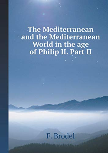 The Mediterranean and the Mediterranean World in the Age of Philip II. Part 2 By F Brodel