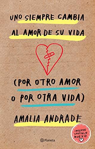Uno Siempre Cambia Al Amor de Su Vida (Por Otro Amor O Por Otra Vida). Incluye Capatulo Nuevo. By Amalia Andrade Arango