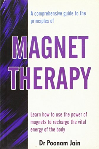 Comprehensive Guide to the Principles of Magnet Therapy By Poonam Jain