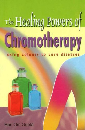 Healing Powers of Chromotherapy: Using Colours to Cure Diseases By Hari OM Gupta