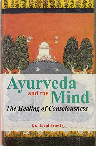 Ayurveda and the Mind: The Healing of Consciousness By David Frawley