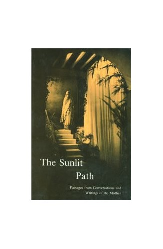 The Sunlit Path: Passages from Conversations and Writings of the Mother by Mirra Alfassa