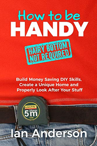 How to be Handy [hairy bottom not required]: Build Money Saving DIY Skills, Create a Unique Home and Properly Look After Your Stuff By Ian Anderson