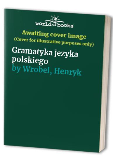 Gramatyka jezyka polskiego By Henryk Wrobel