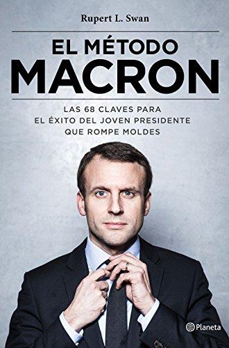 El método Macron : las 68 claves para el éxito del joven presidente que rompe moldes By Rupert L. Swan