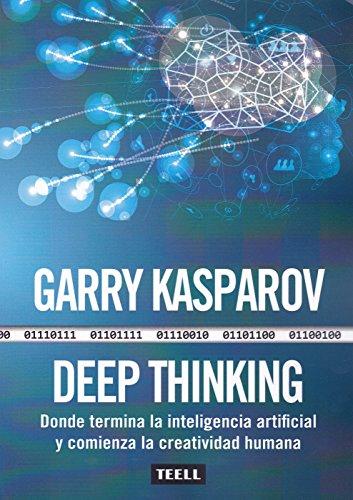 Deep Thinking: Donde termina la inteligencia artificial y comienza la creatividad humana By Garry Kasparov