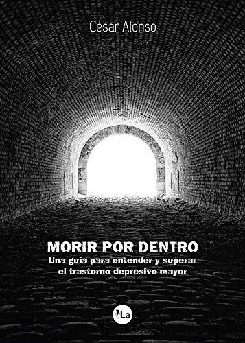 Morir por dentro: una guía para entender y superar el trastorno depresivo mayor By Csar Alonso