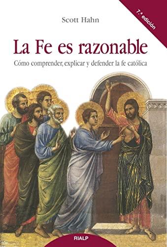 La Fe es razonable : cómo comprender, explicar y defender la fe católica By Scott Hahn