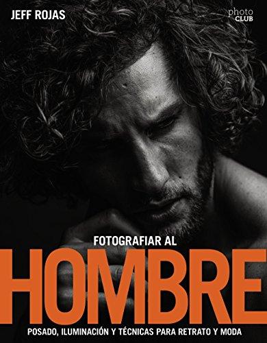 Fotografiar al hombre : posado, iluminación y técnicas de disparo para retrato y moda By Jeff Rojas