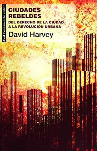 Ciudades rebeldes: Del derecho de la ciudad a la revolución urbana By David Harvey