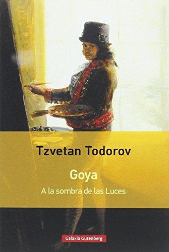 Goya : a la sombra de las luces By Tzvetan Todorov