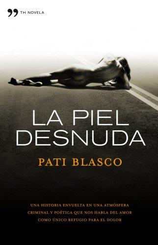 La piel desnuda : una historia envuelta en una atmósfera criminal y poética que nos habla del amor como único refugio pra el dolor By Pati Blasco