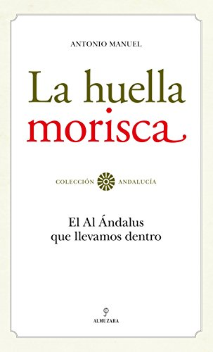 La huella morisca : el al-Ándalus que llevamos dentro By Antonio Manuel Rodrguez Ramos