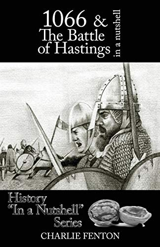 1066 & the Battle of Hastings in a Nutshell By Charlie Fenton