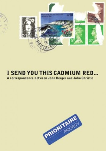 I Send You This Cadmium Red: A Correspondence between John Berger and John Christie by John Berger