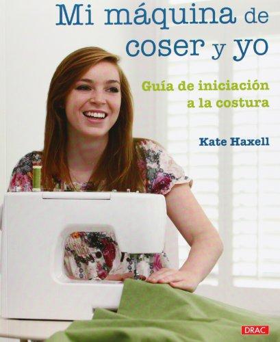 Mi maquina de coser y yo / Me and My Sewing Machine: Guia de iniciacion a la costura / A Beginner's Guide By Kate Haxell