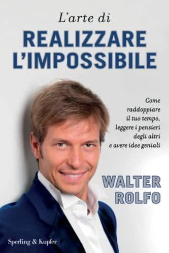 L'arte di realizzare l'impossibile. Come raddoppiare il tuo tempo, leggere i pensieri degli altri e avere idee geniali By Walter Rolfo