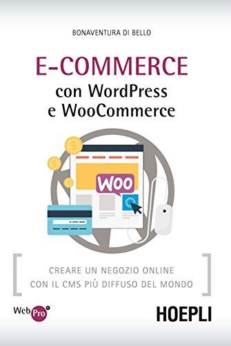 E-Commerce con WordPress e Woocommerce. Creare un negozio online con il CMS più diffuso del mondo By Bonaventura Di Bello