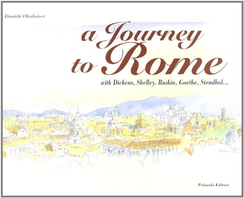 A Journey to Rome... with Dickens, Shelley, Ruskin, Goethe, Stendhal By Daniele Ohneiser