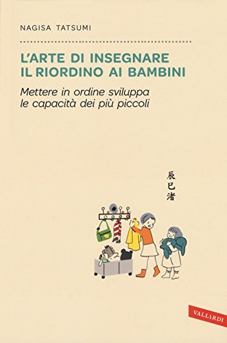 L'arte di insegnare il riordino ai bambini. Mettere in ordine sviluppa le capacità dei più piccoli By Nagisa Tatsumi