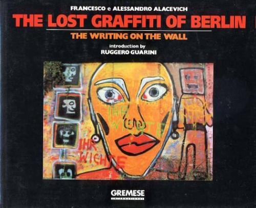 The Lost Graffiti of Berlin: The Writing on the Wall By Francesco Alacevich