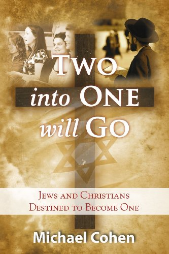 Two Into One Will Go: Jews and Christians Destined to Become One by Michael Cohen