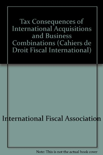 Tax Consequences of International Acquisitions and Business Combinations By International Fiscal Association Staff