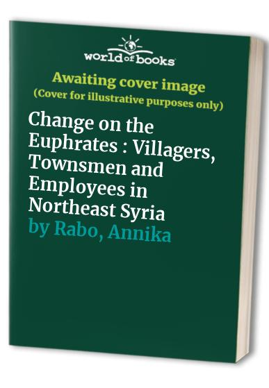 Change on the Euphrates: Villagers, townsmen and employees in northeast Syria (Stockholm studies in social anthropology) By Annika Rabo