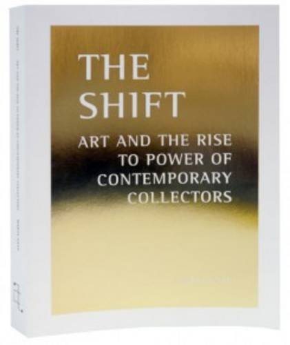 The Shift - Art and the Rise to Power of Contemporary Collectors By Marta Gnyp